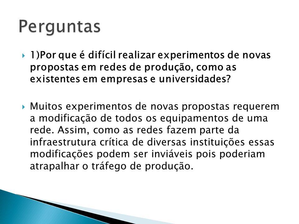 Perguntas 1)Por que é difícil realizar experimentos de novas propostas em redes de produção, como as existentes em empresas e universidades