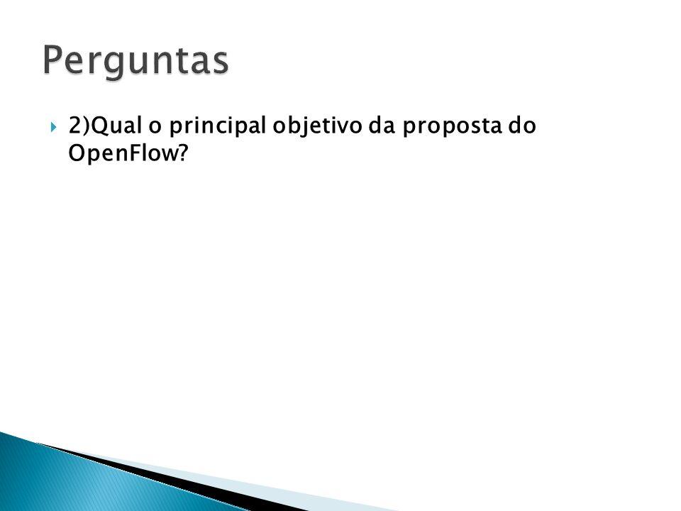 Perguntas 2)Qual o principal objetivo da proposta do OpenFlow