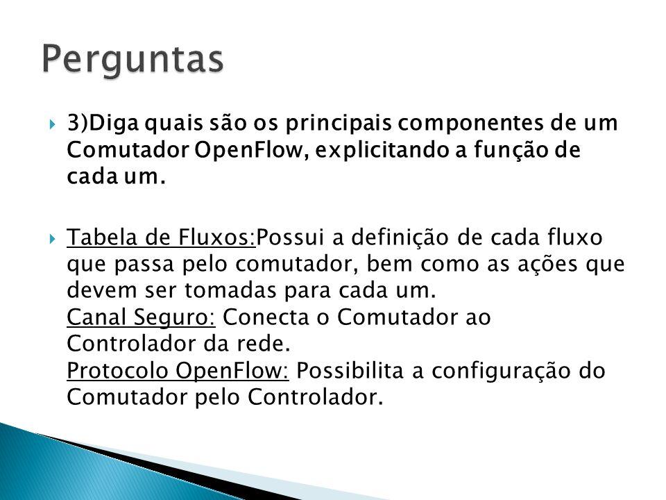 Perguntas 3)Diga quais são os principais componentes de um Comutador OpenFlow, explicitando a função de cada um.