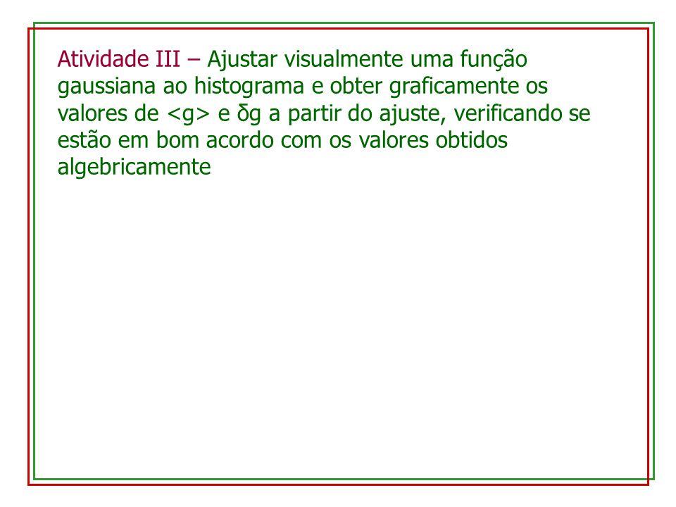 Atividade III – Ajustar visualmente uma função gaussiana ao histograma e obter graficamente os valores de <g> e δg a partir do ajuste, verificando se estão em bom acordo com os valores obtidos algebricamente