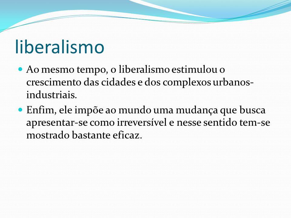 liberalismo Ao mesmo tempo, o liberalismo estimulou o crescimento das cidades e dos complexos urbanos-industriais.