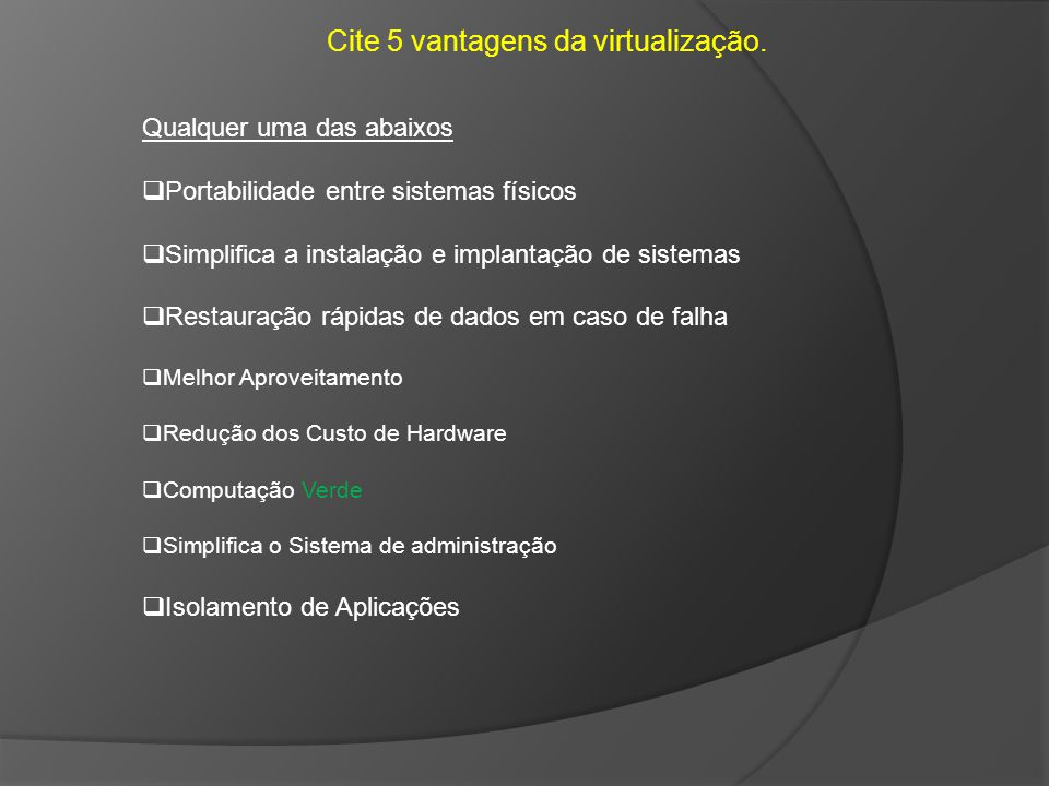 Cite 5 vantagens da virtualização.