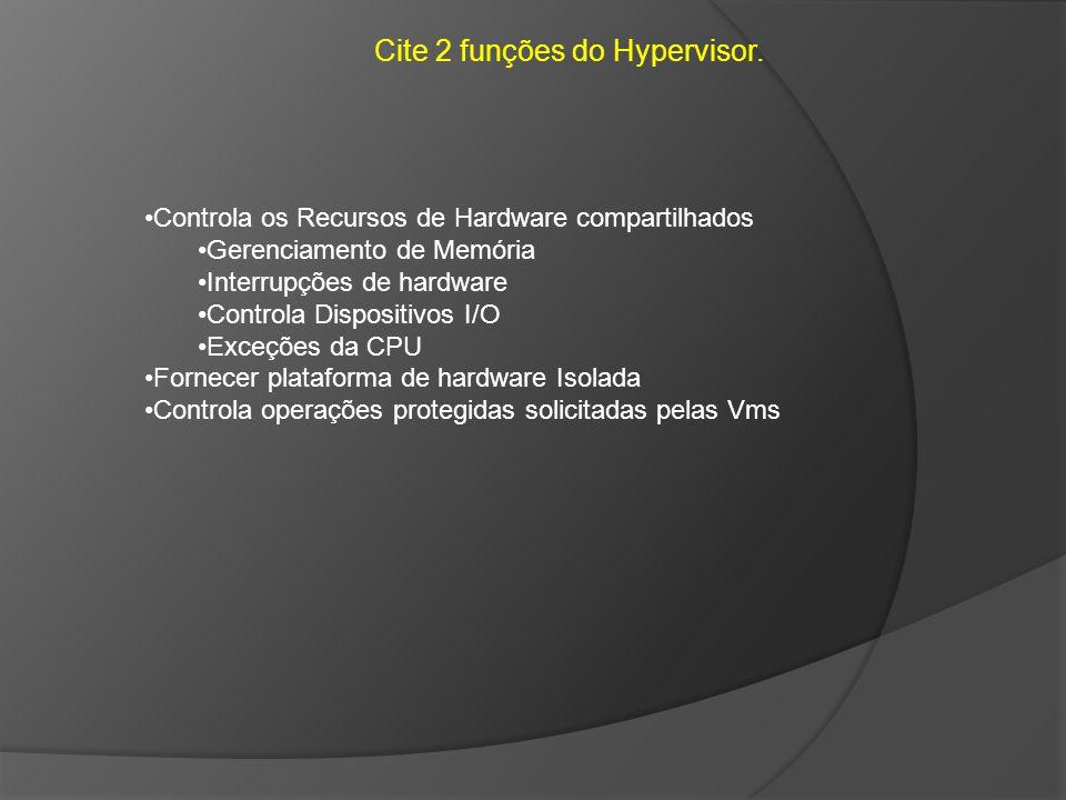 Cite 2 funções do Hypervisor.