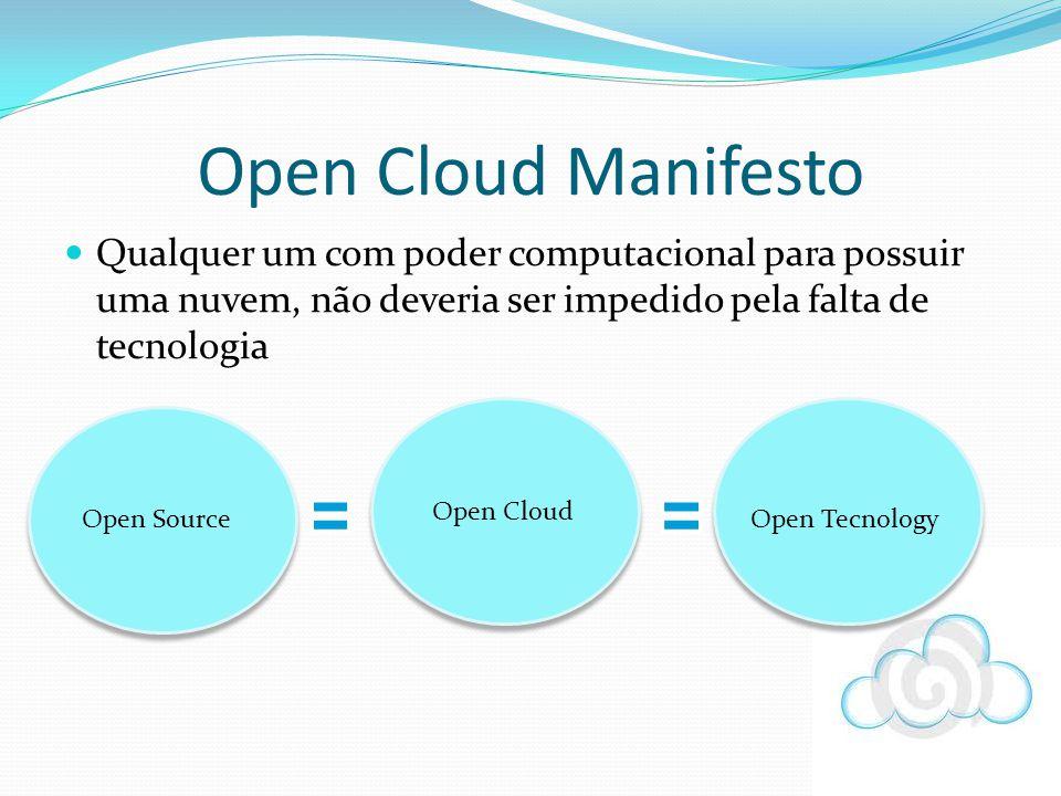 Open Cloud Manifesto Qualquer um com poder computacional para possuir uma nuvem, não deveria ser impedido pela falta de tecnologia.