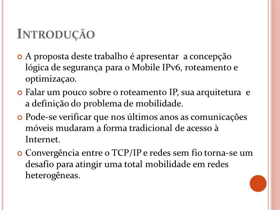 Introdução A proposta deste trabalho é apresentar a concepção lógica de segurança para o Mobile IPv6, roteamento e optimizaçao.
