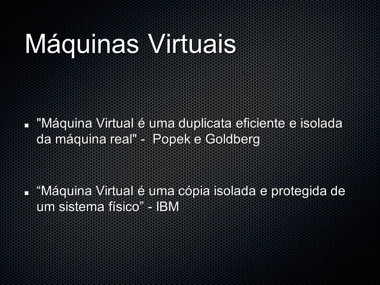 Máquinas Virtuais Máquina Virtual é uma duplicata eficiente e isolada da máquina real - Popek e Goldberg.