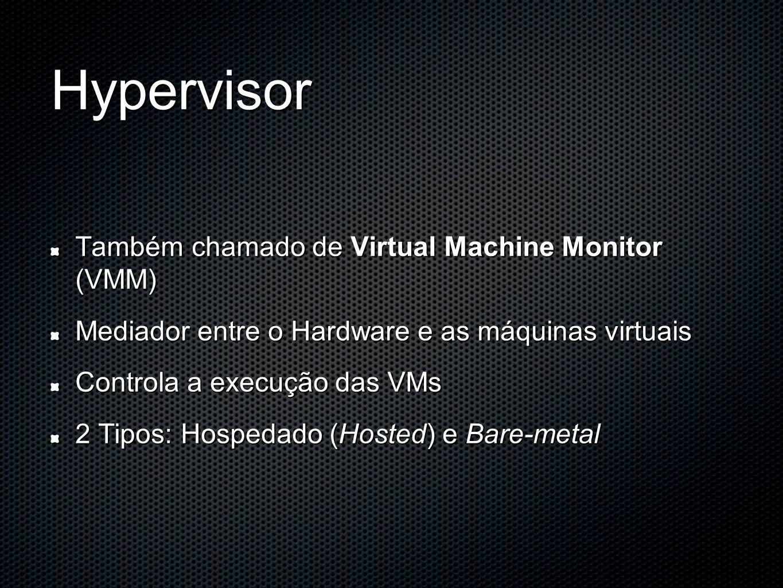 Hypervisor Também chamado de Virtual Machine Monitor (VMM)