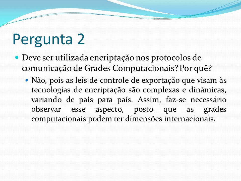 Pergunta 2 Deve ser utilizada encriptação nos protocolos de comunicação de Grades Computacionais Por quê