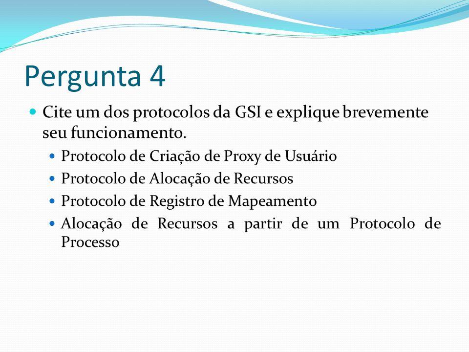 Pergunta 4 Cite um dos protocolos da GSI e explique brevemente seu funcionamento. Protocolo de Criação de Proxy de Usuário.