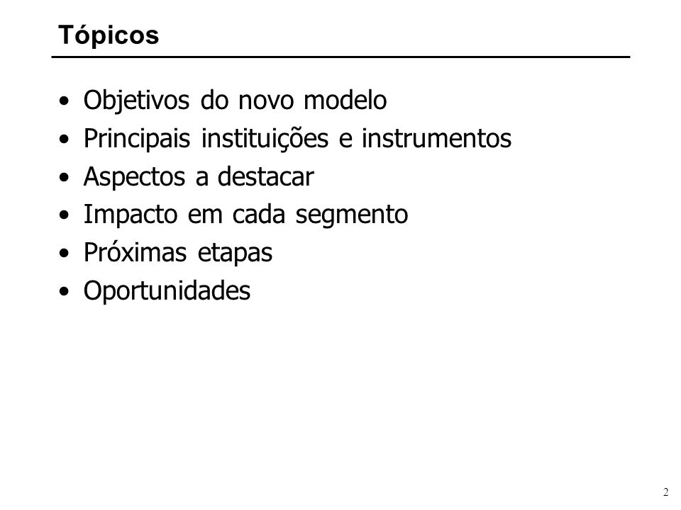 Tópicos Objetivos do novo modelo. Principais instituições e instrumentos. Aspectos a destacar. Impacto em cada segmento.