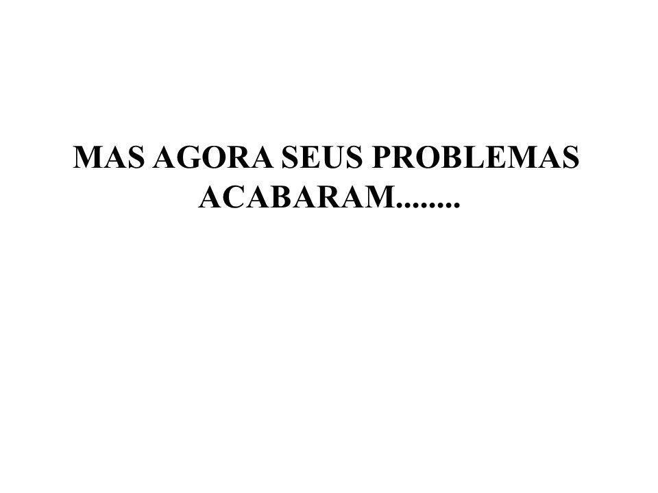 MAS AGORA SEUS PROBLEMAS
