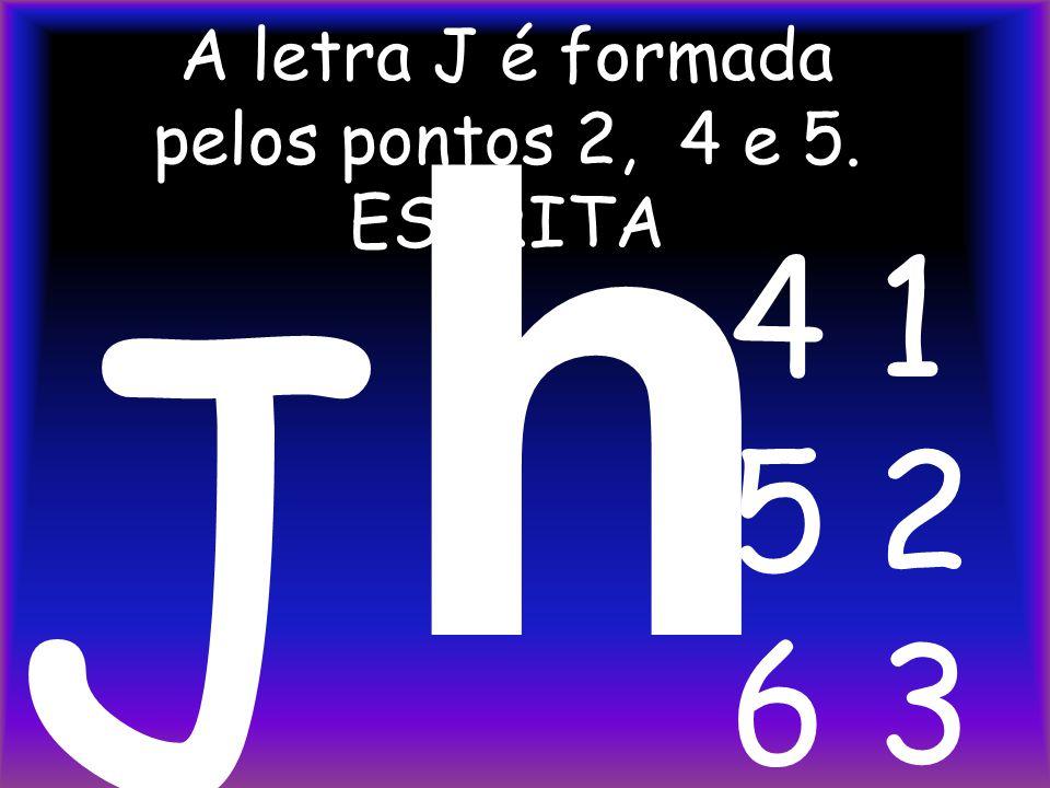 A letra J é formada pelos pontos 2, 4 e 5. ESCRITA