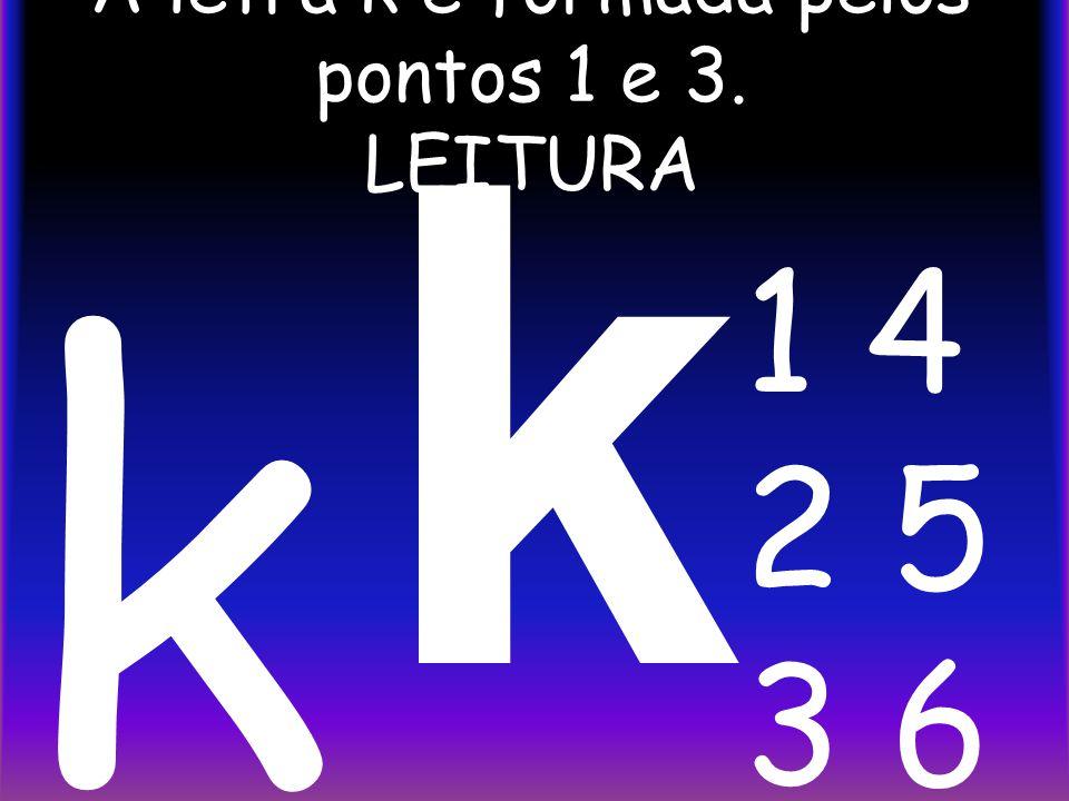 A letra k é formada pelos pontos 1 e 3. LEITURA