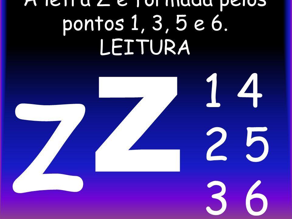A letra Z é formada pelos pontos 1, 3, 5 e 6. LEITURA