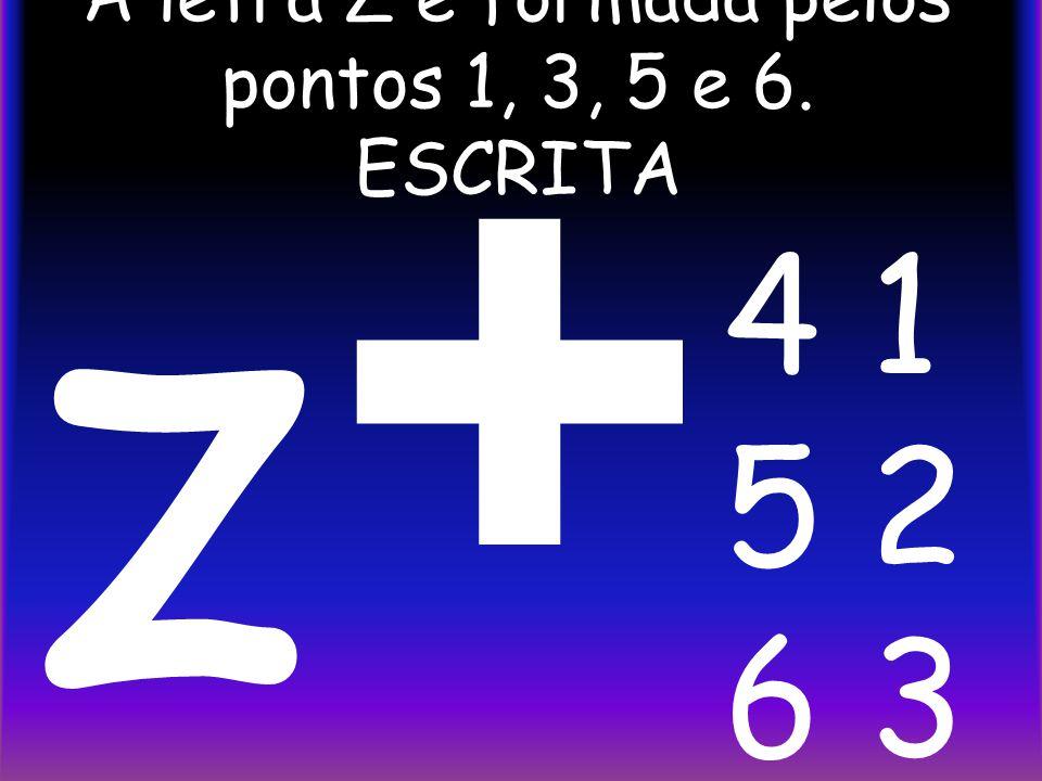 A letra Z é formada pelos pontos 1, 3, 5 e 6. ESCRITA