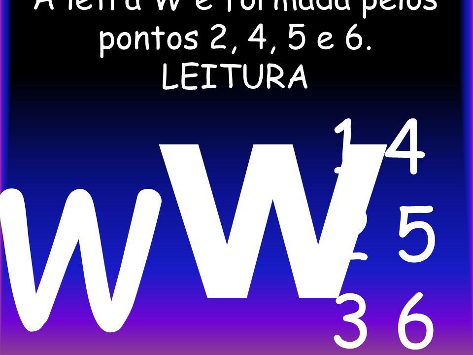 A letra W é formada pelos pontos 2, 4, 5 e 6. LEITURA