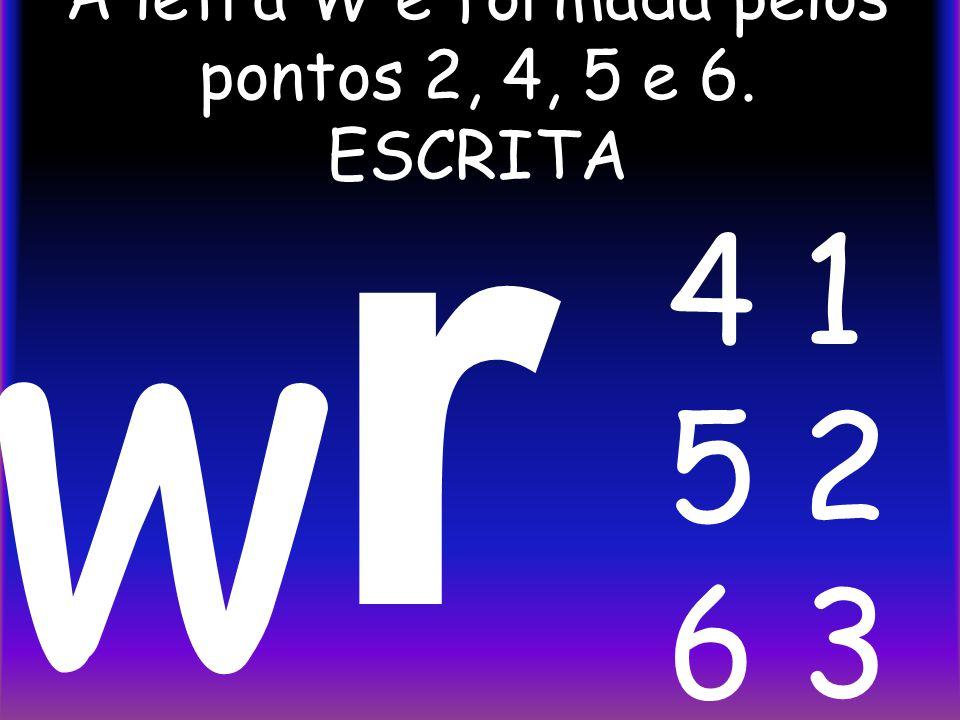 A letra W é formada pelos pontos 2, 4, 5 e 6. ESCRITA