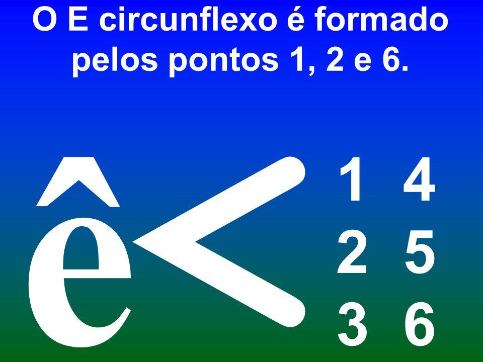 O E circunflexo é formado pelos pontos 1, 2 e 6.