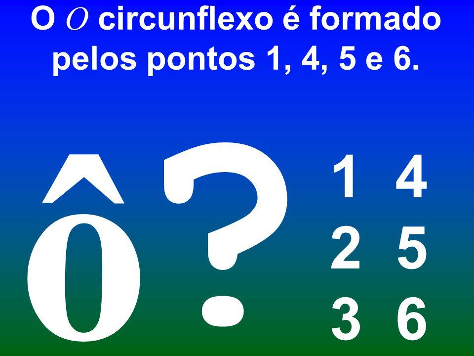 O O circunflexo é formado pelos pontos 1, 4, 5 e 6.