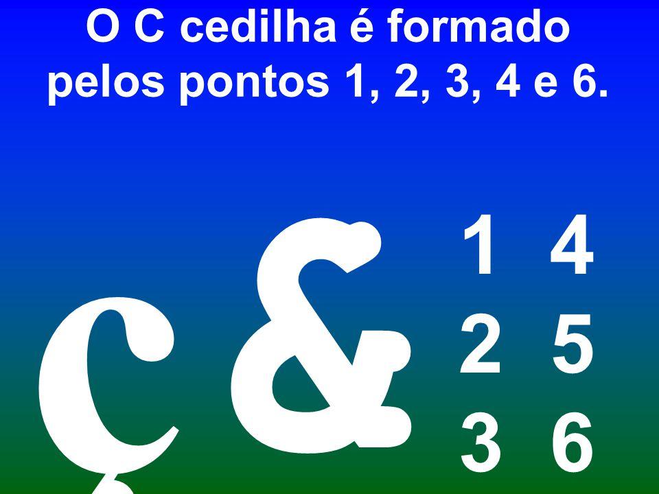 O C cedilha é formado pelos pontos 1, 2, 3, 4 e 6.