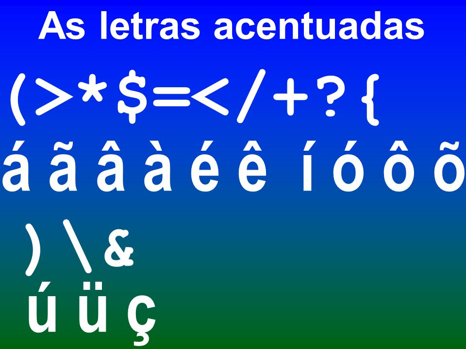 As letras acentuadas (>*$=</+ { á ã â à é ê í ó ô õ )\& ú ü ç