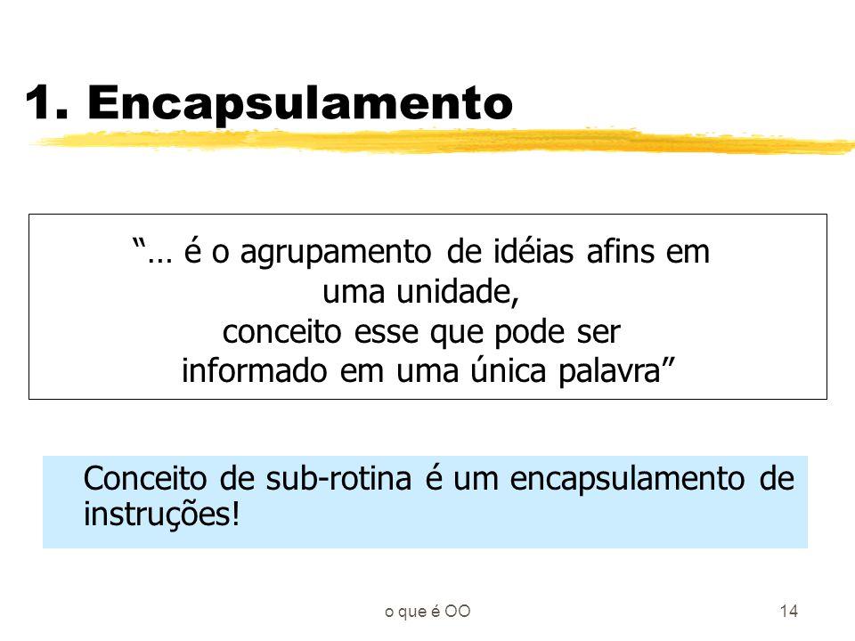 1. Encapsulamento … é o agrupamento de idéias afins em uma unidade,