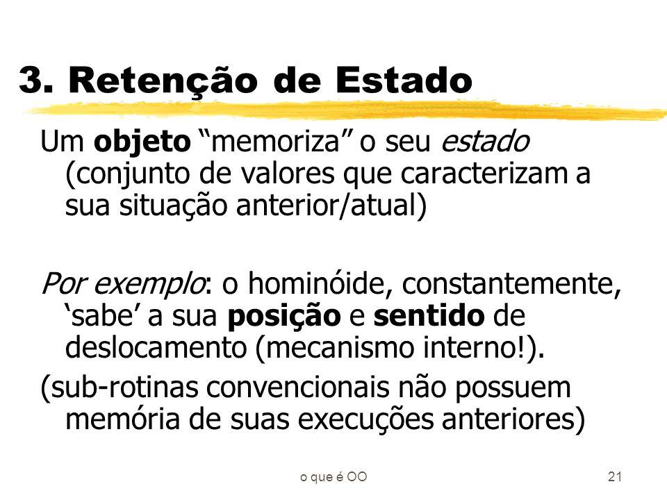 3. Retenção de Estado Um objeto memoriza o seu estado (conjunto de valores que caracterizam a sua situação anterior/atual)