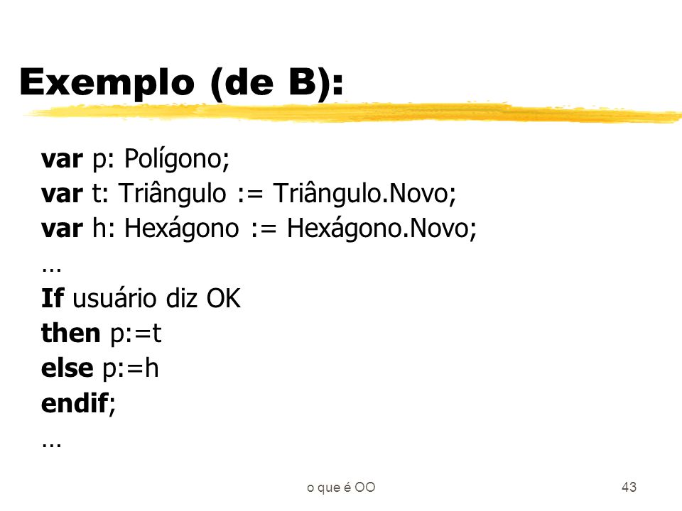 Exemplo (de B): var p: Polígono; var t: Triângulo := Triângulo.Novo;