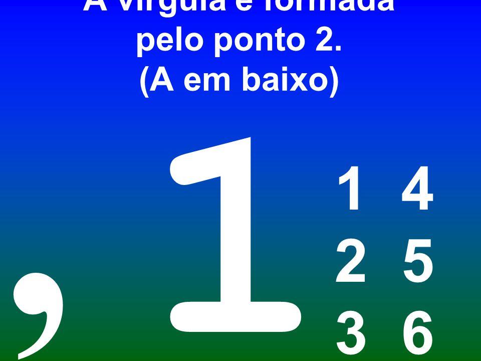 A vírgula é formada pelo ponto 2. (A em baixo)