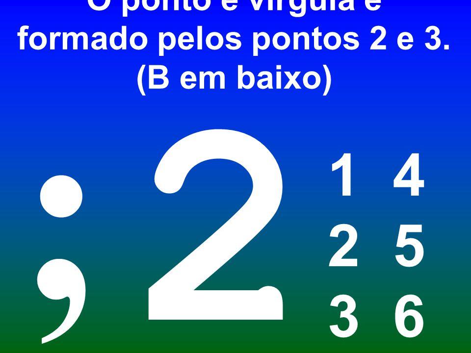 O ponto e vírgula é formado pelos pontos 2 e 3. (B em baixo)