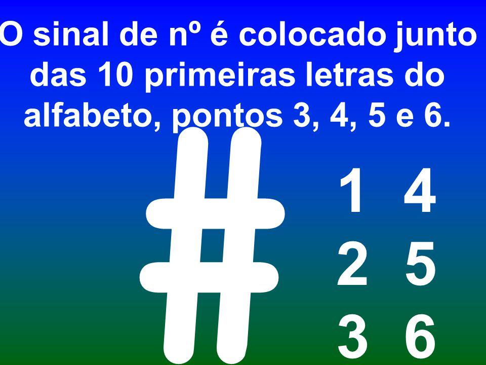 O sinal de nº é colocado junto das 10 primeiras letras do alfabeto, pontos 3, 4, 5 e 6.