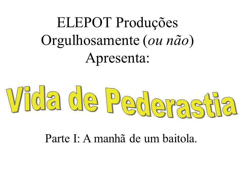 ELEPOT Produções Orgulhosamente (ou não) Apresenta: