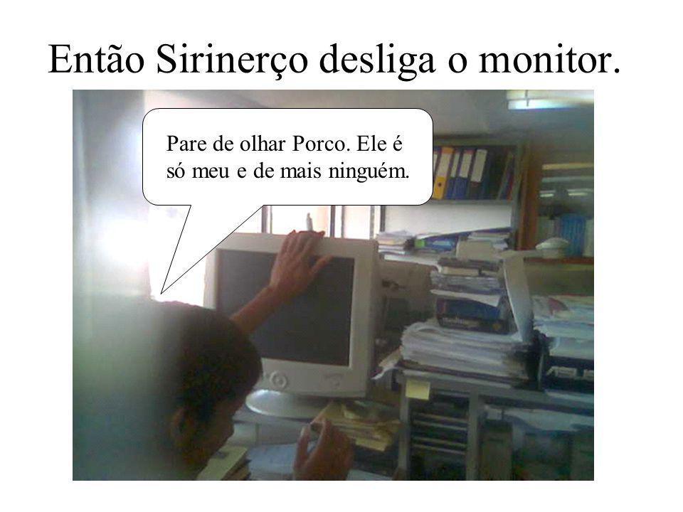 Então Sirinerço desliga o monitor.