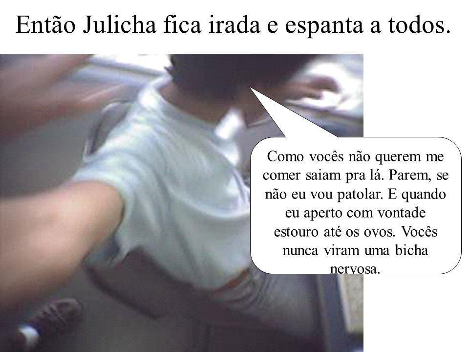 Então Julicha fica irada e espanta a todos.