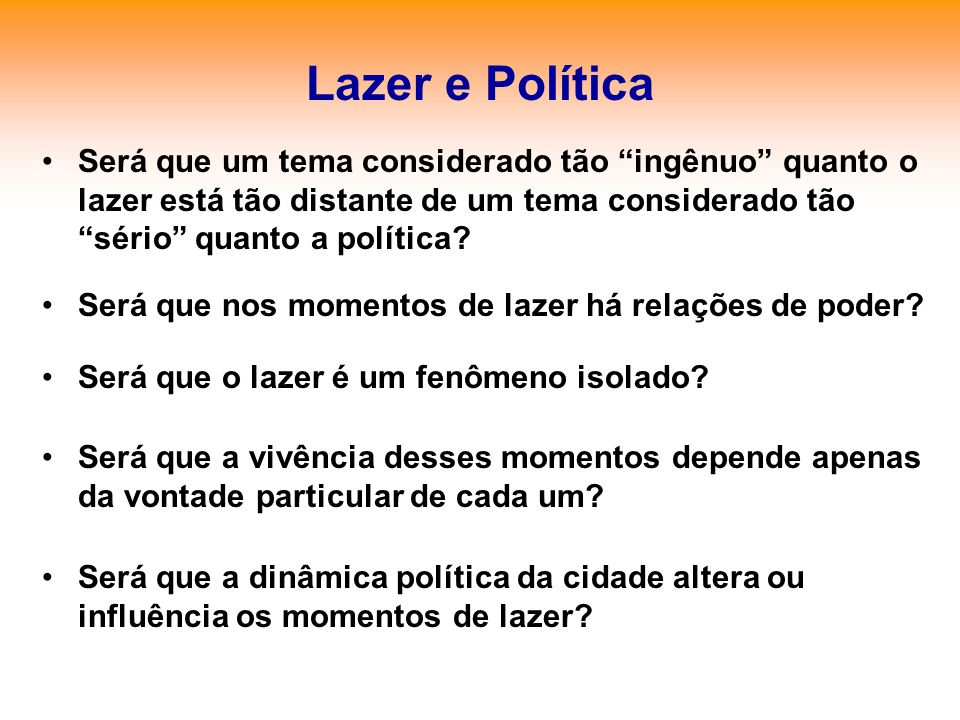 Lazer e Política Será que um tema considerado tão ingênuo quanto o lazer está tão distante de um tema considerado tão sério quanto a política