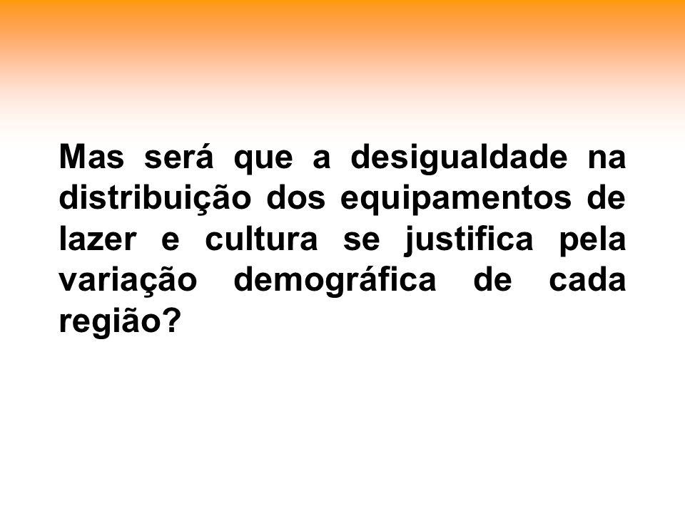 Mas será que a desigualdade na distribuição dos equipamentos de lazer e cultura se justifica pela variação demográfica de cada região