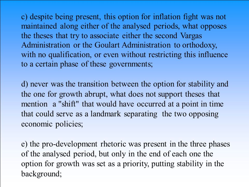 c) despite being present, this option for inflation fight was not maintained along either of the analysed periods, what opposes the theses that try to associate either the second Vargas Administration or the Goulart Administration to orthodoxy, with no qualification, or even without restricting this influence to a certain phase of these governments;