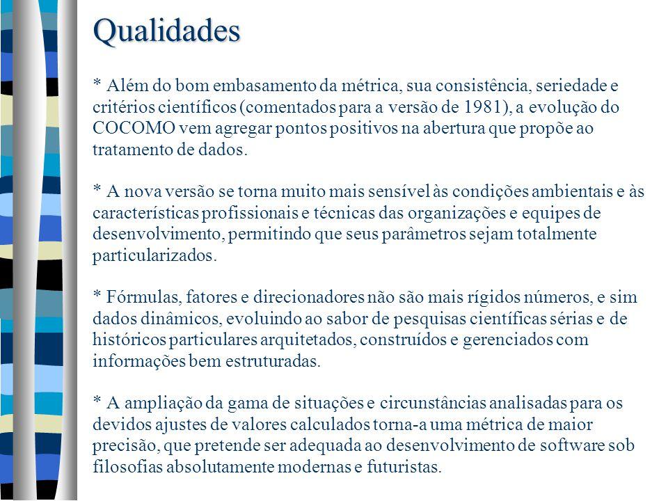 Qualidades * Além do bom embasamento da métrica, sua consistência, seriedade e critérios científicos (comentados para a versão de 1981), a evolução do COCOMO vem agregar pontos positivos na abertura que propõe ao tratamento de dados.