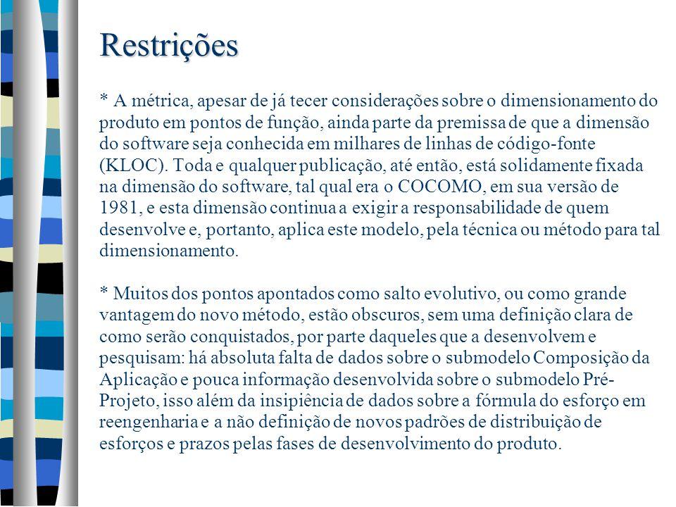 Restrições * A métrica, apesar de já tecer considerações sobre o dimensionamento do produto em pontos de função, ainda parte da premissa de que a dimensão do software seja conhecida em milhares de linhas de código-fonte (KLOC).