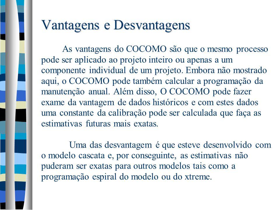 Vantagens e Desvantagens As vantagens do COCOMO são que o mesmo processo pode ser aplicado ao projeto inteiro ou apenas a um componente individual de um projeto.
