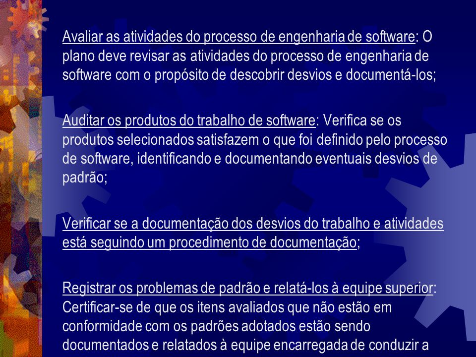 Avaliar as atividades do processo de engenharia de software: O plano deve revisar as atividades do processo de engenharia de software com o propósito de descobrir desvios e documentá-los;