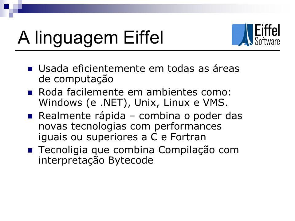 A linguagem Eiffel Usada eficientemente em todas as áreas de computação. Roda facilemente em ambientes como: Windows (e .NET), Unix, Linux e VMS.