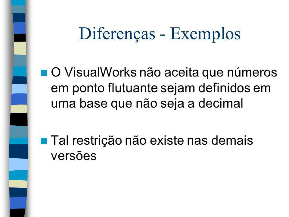 Diferenças - Exemplos O VisualWorks não aceita que números em ponto flutuante sejam definidos em uma base que não seja a decimal.