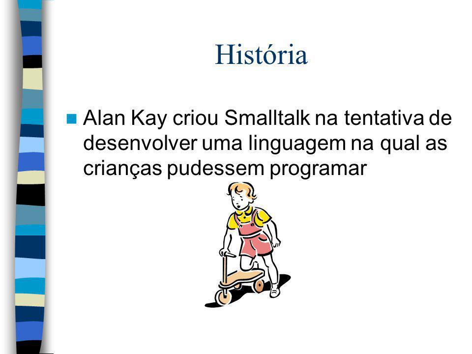 História Alan Kay criou Smalltalk na tentativa de desenvolver uma linguagem na qual as crianças pudessem programar.