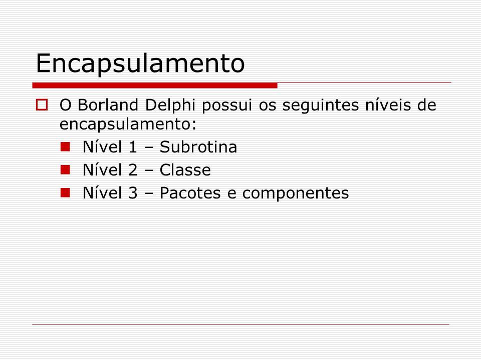 Encapsulamento O Borland Delphi possui os seguintes níveis de encapsulamento: Nível 1 – Subrotina.