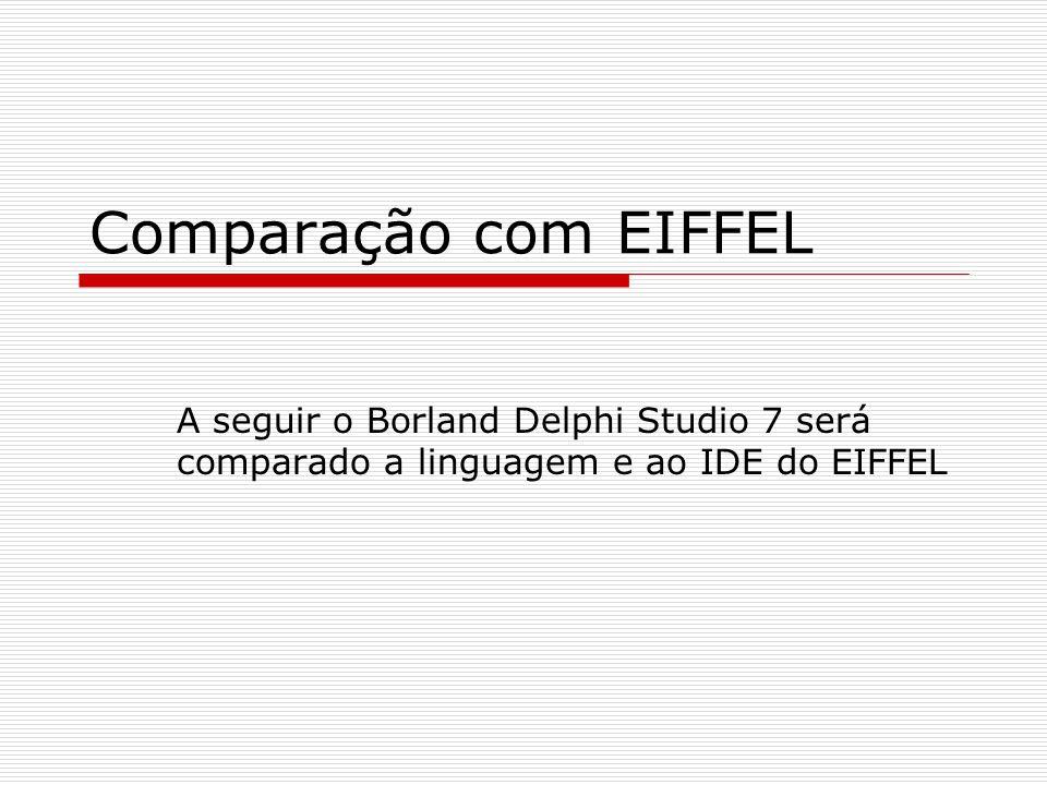 Comparação com EIFFEL A seguir o Borland Delphi Studio 7 será comparado a linguagem e ao IDE do EIFFEL.