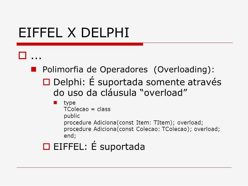 EIFFEL X DELPHI ... Polimorfia de Operadores (Overloading): Delphi: É suportada somente através do uso da cláusula overload