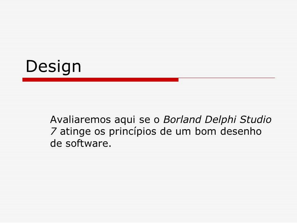 Design Avaliaremos aqui se o Borland Delphi Studio 7 atinge os princípios de um bom desenho de software.