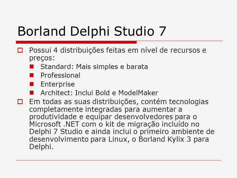 Borland Delphi Studio 7 Possui 4 distribuições feitas em nível de recursos e preços: Standard: Mais simples e barata.
