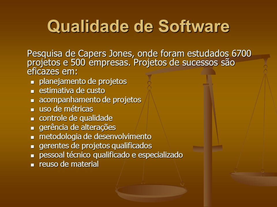 Qualidade de Software Pesquisa de Capers Jones, onde foram estudados 6700 projetos e 500 empresas. Projetos de sucessos são eficazes em: